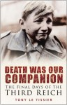 Death Was Our Companion: The Final Days of the Third Reich - Tony Le Tissier