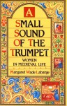 A Small Sound of the Trumpet: Women in Medieval Life - Margaret Wade Labarge