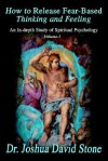 How to Release Fear-Based Thinking and Feeling: An In-Depth Study of Spiritual Psychology Vol. 1 - Joshua David Stone