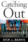 Catching Out: The Secret World of Day Laborers - Dick J Reavis