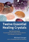 Twelve Essential Healing Crystals: Your First Aid Manual for Preventing and Treating Common Ailments from Allergies to Toothache - Michael Gienger