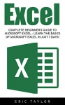 Excel: Complete Beginner's Guide To Microsoft Excel - Learn The Basics Of Microsoft Excel In Just 7 Days! (Microsoft Office, Spreadsheets, Formulas) - Eric Taylor