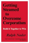 Getting Steamed to Overcome Corporatism: Build It Together to Win - Ralph Nader