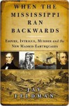 When the Mississippi Ran Backwards : Empire, Intrigue, Murder, and the New Madrid Earthquakes - Jay Feldman