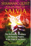 Shamanic Quest for the Spirit of Salvia: The Divinatory, Visionary, and Healing Powers of the Sage of the Seers - Ross Heaven