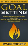 Goal Setting: Fire Starter Goal Setting Techniques! - Rapid Goal Achievement Strategies Using Visualization, Meditation, NLP Techniques, Willpower, Creativity, ... Positivity, Meditation, Morning Ritual) - Ryan Cooper