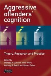 Aggressive Offenders' Cognition: Theory, Research and Practice - Theresa Gannon, Tony Ward, Anthony Beech, Dawn Fisher