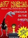 Act Normal And Don't Tell Anyone About The Dinosaur In The Garden: Read it yourself chapter book for ages 6+ (Act Normal- Chapter books for young readers (chapter book) 1) - Christian Darkin