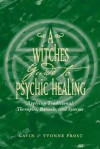 A Witch's Guide to Psychic Healing: Applying Traditional Therapies, Rituals, and Systems - Gavin Frost, Yvonne Frost