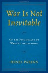 War Is Not Inevitable: On the Psychology of War and Aggression - Henri Parens