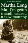 Ma, I'm Gettin Meself a New Mammy: A Memoir of Dublin at the Turn of the 1960s - Martha Long