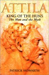 Attila: King of the Huns: The Man and the Myth - Patrick Howarth