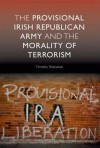 The Provisional Irish Republican Army and the Morality of Terrorism - Timothy Shanahan