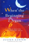 When the Beginning Began: Stories about God, the Creatures, and Us - Julius Lester, Emily Lisker