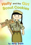 Holly and the Girl Scout Cookies: The Easy Way To Teach Your Child About An Importance Of Being Persistent - Betty Smith