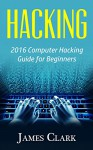 Hacking: 2016 Computer Hacking Guide for Beginners (Computer Hacking,How to Hack,Basic Security, Computer Systems) - James Clark