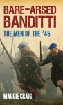 Bare-Arsed Banditti: The Men of the '45 - Maggie Craig