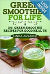 Green Smoothies For Life: 100+ Green Smoothies Recipes For Good Health - Linda Alvarez