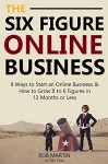 The 6 Figure Online Business - 2016 Edition: 8 Ways to Start an Online Business & How to Grow It to 6 Figures in 12 Months or Less - Rob Martin, R.D. Foxx
