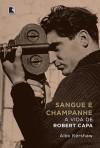 Sangue e Champanhe: A Vida de Robert Capa - Alex Kershaw, Clóvis Marques