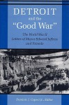 Detroit and the Good War: The World War II Letters of Mayor Edward Jeffries and Friends - Dominic J. Capeci Jr., Dominic J. Capeci Jr.