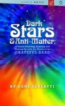 Dark Stars & Anti-Matter: 40 Years of Loving, Leaving and Making Up with the Music of the Grateful Dead - A Single Notes Book - Gene Sculatti