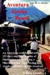Aventura Alaska Brasil. 25,000 Miles of Adventure Travel from Anchorage to Rio de Janerio - William Carroll