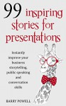 99 Inspiring Stories for Presentations: Instantly Improve Your Business Storytelling, Public Speaking and Conversation Skills (Presentation skills for ... short stories and motivational quotations) - Barry Powell