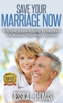 Save Your Marriage Now!: Why Your Spouse Is Lying To You About The Reasons They Want A Divorce - Jessica Thomas