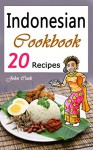 Indonesian Cookbook: 20 Indonesian Kitchen Recipes (Indonesian Cuisine, Indonesian Food, Indonesian Cooking, Indonesian Meals, Indonesian Kitchen, Indonesian Recipes) - John Cook
