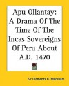 Apu Ollantay: A Drama of the Time of the Incas Sovereigns of Peru about A.D. 1470 - Clements Robert Markham