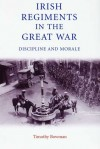 Irish Regiments in the Great War: Discipline and Morale - Timothy Bowman