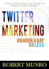 Twitter Marketing: An Hour A Day Or Less: A Proven Twitter Strategy For Genuine Followers And Sales (Twitter For Business, Twitter For Dummies) - Robert Munro