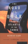 The Road to Ubar: Finding the Atlantis of the Sands - Nicholas Clapp