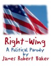 Right-Wing (And Proud of it!) A Twelve-Point Master Plan for American Domination of the Next Century - James Robert Baker