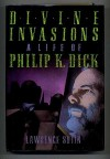 Divine Invasions: The Life of Philip K. Dick - Lawrence Sutin