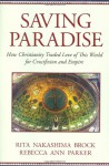 Saving Paradise: How Christianity Traded Love of This World for Crucifixion and Empire - Rita Nakashima Brock, Rebecca Ann Parker