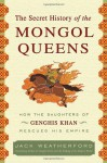 Secret History of the Mongol Queens, The: How the Daughters of Genghis Khan Rescued His Empire - Jack Weatherford