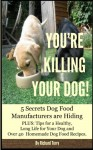 YOU'RE KILLING YOUR DOG!: 5 Secrets Dog Food Manufacturers are Hiding Plus: Over 40 Dog Food Recipes and Tips for a Long Life for Your Dog - Richard Terry
