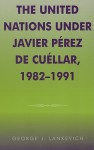 The United Nations Under Javier Perez de Cuellar, 1982-1991 - George J. Lankevich