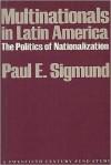 Multinationals in Latin America: The Politics of Nationalization - Paul E. Sigmund