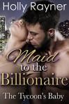 Maid To The Billionaire: The Tycoon's Baby (Contemporary Romance Novel) - Holly Rayner