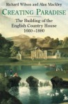 Creating Paradise: The Building of the English Country House, 1660-1880 - Richard L. Wilson