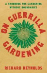 On Guerrilla Gardening: A Handbook for Gardening Without Boundaries - Richard Reynolds