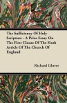 The Sufficiency of Holy Scripture - A Prize Essay on the First Clause of the Sixth Article of the Church of England - Richard Glover