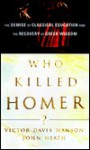 Who Killed Homer?: The Demise of Classical Education and the Recovery of Greek Wisdom - Victor Davis Hanson, John Heath