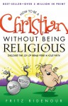 How to be a Christian Without Being Religious: Discover the Joy of Being Free in Your Faith - Fritz Ridenour