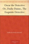 Oscar the Detective Or, Dudie Dunne, The Exquisite Detective - Harlan Page Halsey
