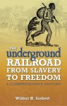 The Underground Railroad from Slavery to Freedom: A Comprehensive History - Wilbur H. Siebert, Albert Bushnell Hart
