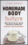 Homemade Body Butters: Simple Recipes for Soft, Healthy, and Beautiful Looking Skin. Rejuvenate your Skin Naturally! - Jane Moore